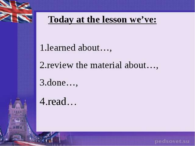 Today at the lesson we've: learned about…, review the material about…, done…,...