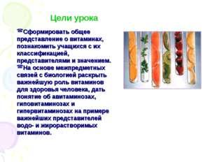 Цели урока Сформировать общее представление о витаминах, познакомить учащихся