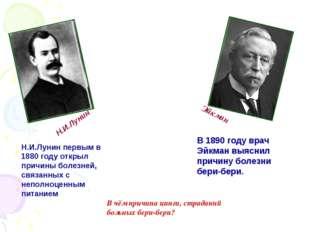 Н.И.Лунин Эйкман Н.И.Лунин первым в 1880 году открыл причины болезней, связан
