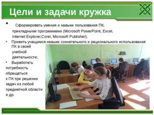 Цели и задачи кружка Сформировать умения и навыки пользования ПК, прикладными