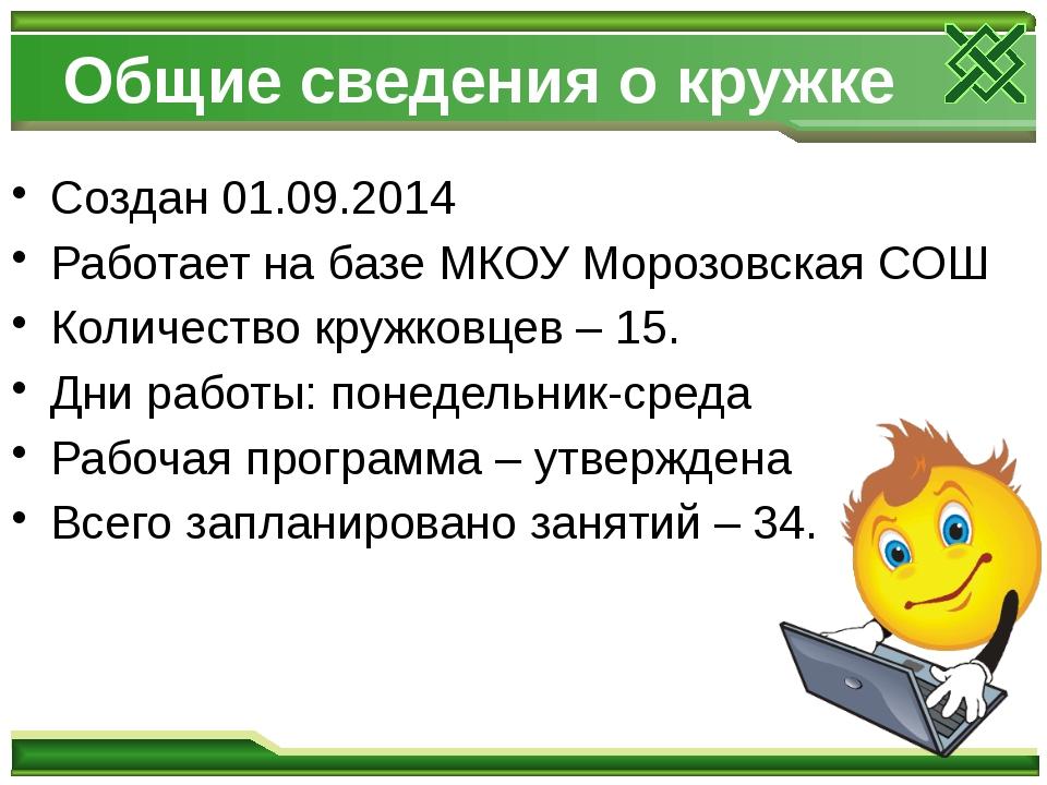 Общие сведения о кружке Создан 01.09.2014 Работает на базе МКОУ Морозовская С...