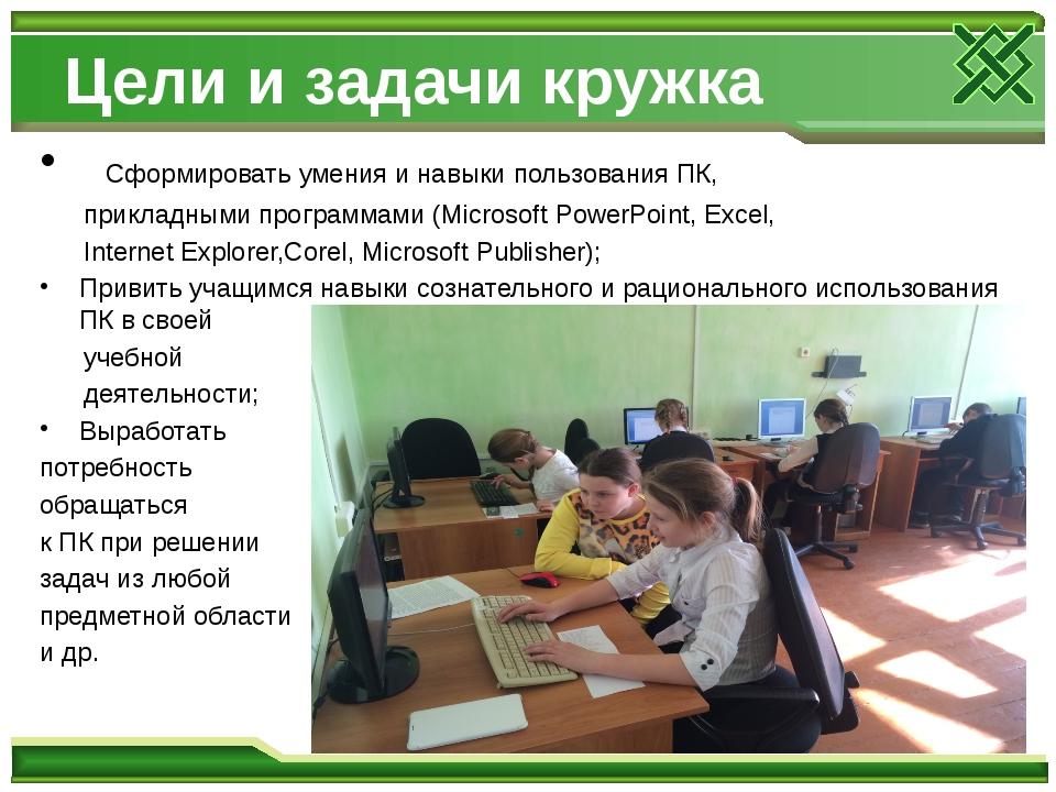 Цели и задачи кружка Сформировать умения и навыки пользования ПК, прикладными...