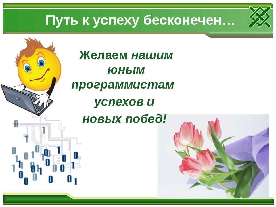 Путь к успеху бесконечен… Желаем нашим юным программистам успехов и новых поб...