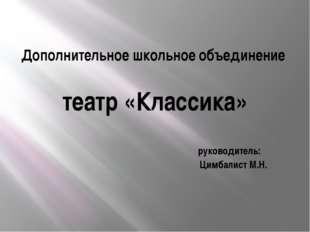 Дополнительное школьное объединение театр «Классика» руководитель: Цимбалист