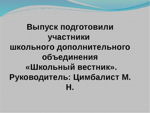 Выпуск подготовили участники школьного дополнительного объединения «Школьный...