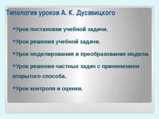 Типология уроков А.К.Дусавицкого Урок постановки учебной задачи. Урок решен