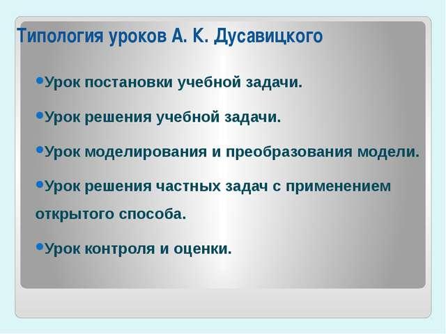 Типология уроков А.К.Дусавицкого Урок постановки учебной задачи. Урок решен...