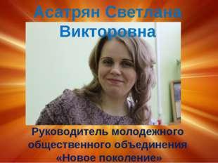 Асатрян Светлана Викторовна Руководитель молодежного общественного объединен