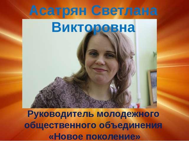 Асатрян Светлана Викторовна Руководитель молодежного общественного объединен...