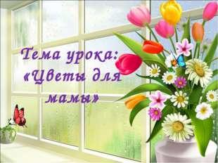 Тема урока: «Цветы для мамы»