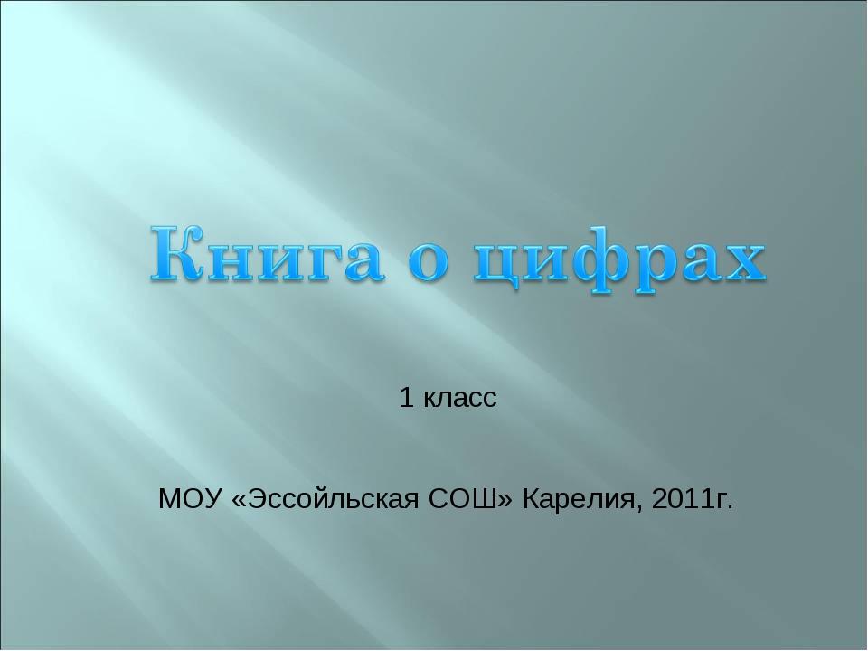 МОУ «Эссойльская СОШ» Карелия, 2011г. 1 класс