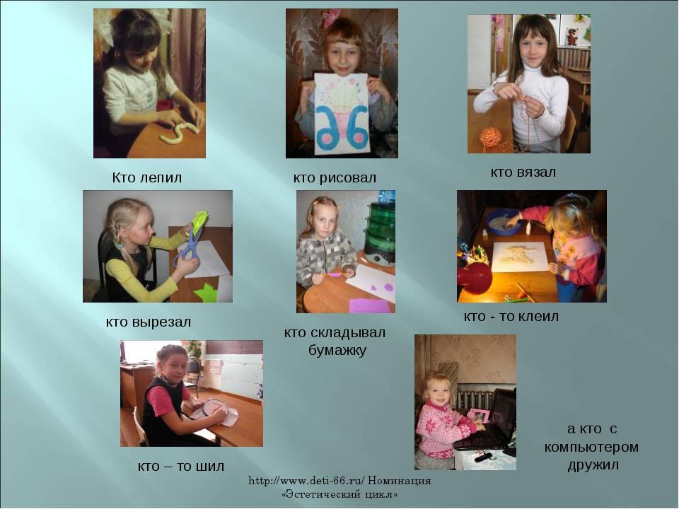 http://www.deti-66.ru/ Номинация «Эстетический цикл» Кто лепил кто рисовал кт...