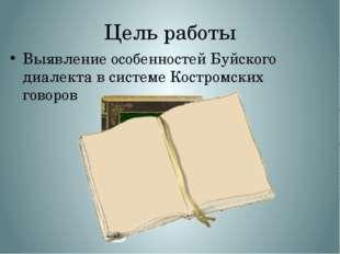 Цель работы Выявление особенностей Буйского диалекта в системе Костромских го