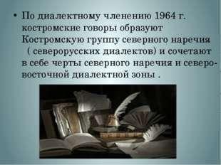 Подиалектномучленению 1964 г. костромские говоры образуют Костромскую групп