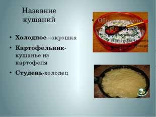 Название кушаний Холодное –окрошка Картофельник- кушанье из картофеля Студень