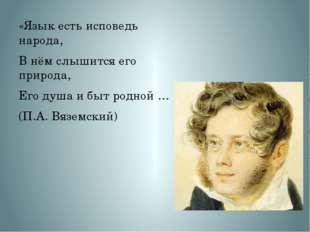 «Язык есть исповедь народа, В нём слышится его природа, Его душа и быт родной