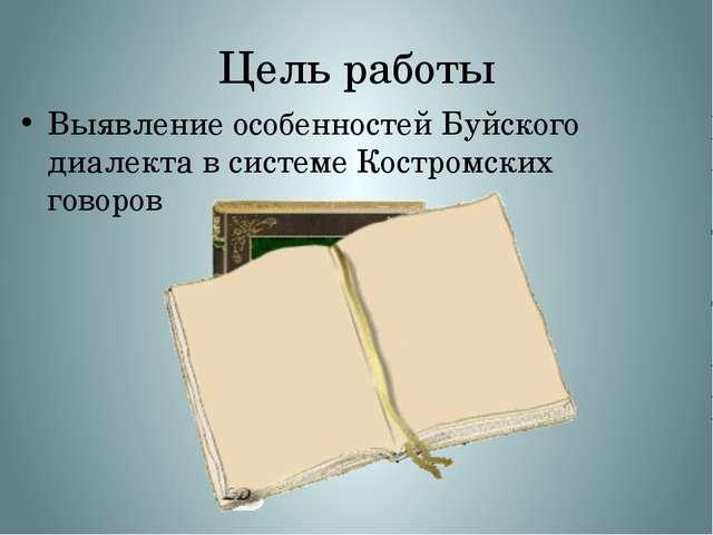 Цель работы Выявление особенностей Буйского диалекта в системе Костромских го...