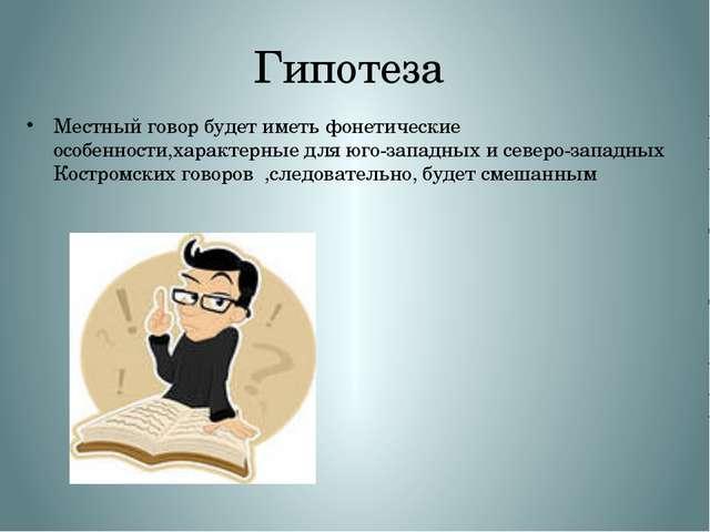 Гипотеза Местный говор будет иметь фонетические особенности,характерные для ю...