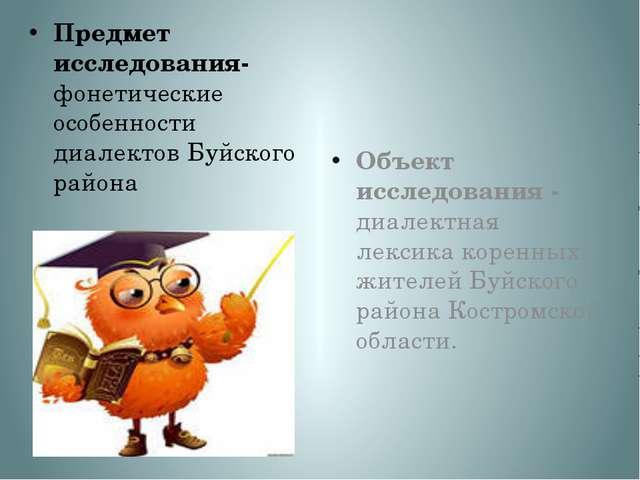 Предмет исследования- фонетические особенности диалектов Буйского района Объе...