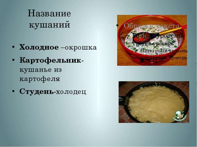 Название кушаний Холодное –окрошка Картофельник- кушанье из картофеля Студень...