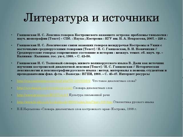 Литература и источники Ганцовская Н.С. Лексика говоров Костромского акающего...