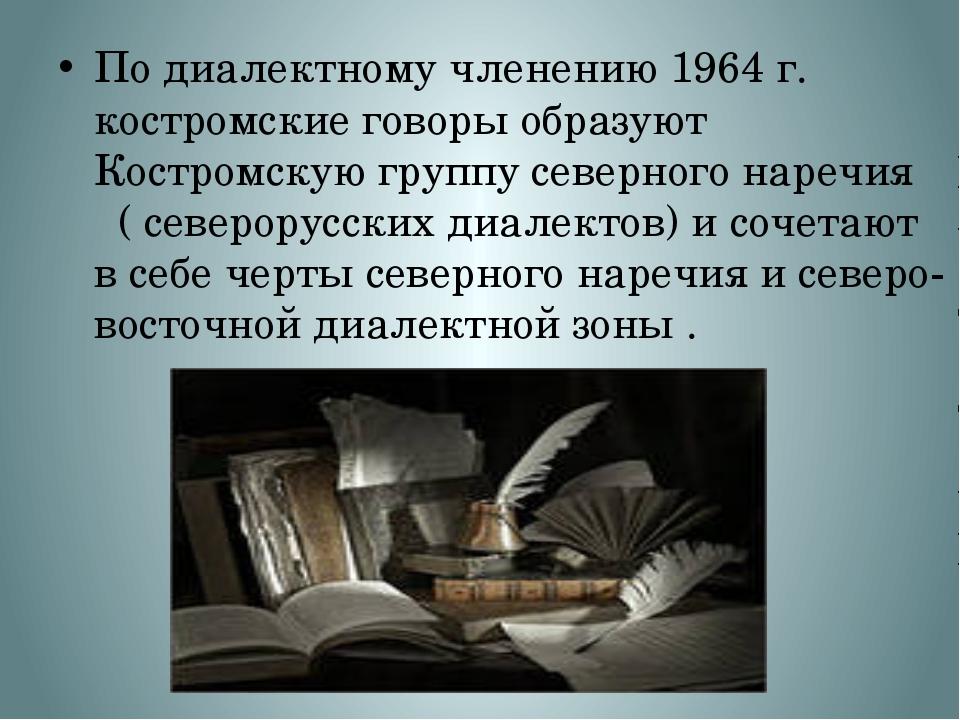 Подиалектномучленению 1964 г. костромские говоры образуют Костромскую групп...