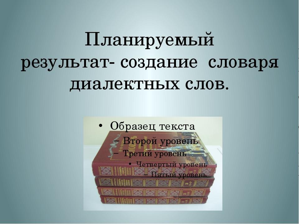 Планируемый результат-создание словаря диалектных слов.