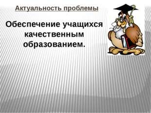 Обеспечение учащихся качественным образованием. Актуальность проблемы
