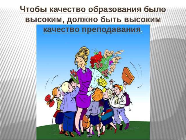 Чтобы качество образования было высоким, должно быть высоким качество препода...