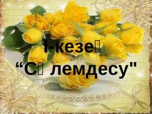 """І-кезең """"Сәлемдесу"""""""