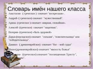 """Словарь имён нашего класса Анастасия- ( греческое ) означает """"воскресшая» ."""