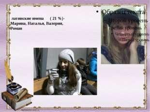 латинскиеимена ( 21 %)- Марина, Наталья, Валерия, Роман