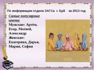 По информации отдела ЗАГСа г. Буй за 2013 год Самые популярные имена: Мужски