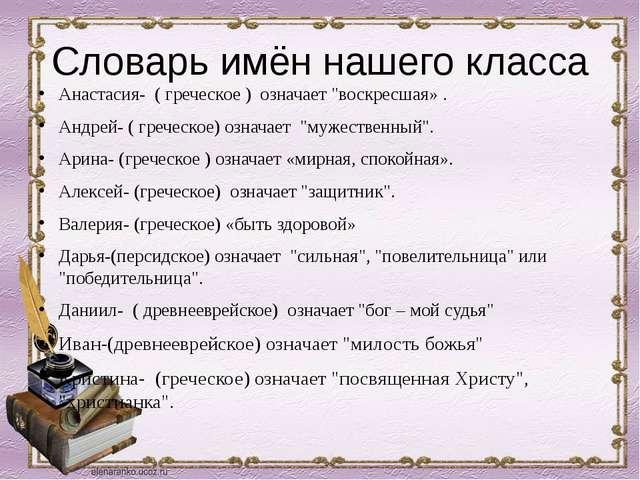 """Словарь имён нашего класса Анастасия- ( греческое ) означает """"воскресшая» ...."""