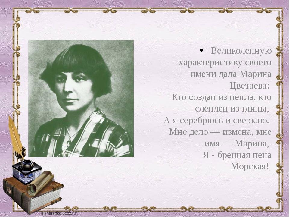 Великолепную характеристику своего имени дала Марина Цветаева: Кто создан и...