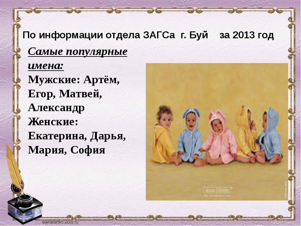 По информации отдела ЗАГСа г. Буй за 2013 год Самые популярные имена: Мужски...