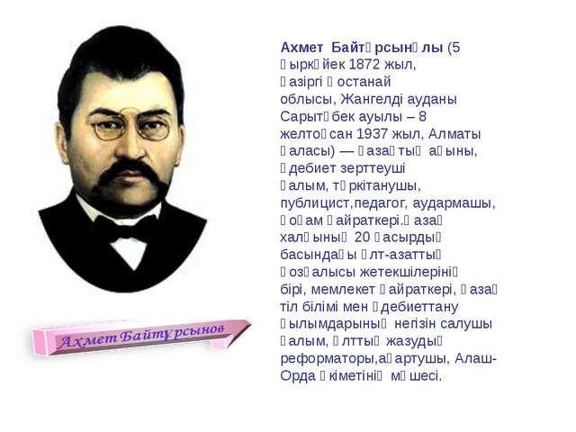 Ахмет Байтұрсынұлы (5 қыркүйек 1872 жыл, қазіргіҚостанай облысы,Жангелді а...