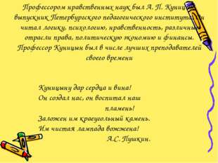 Профессором нравственных наук был А. П. Куницын, выпускник Петербургского пед