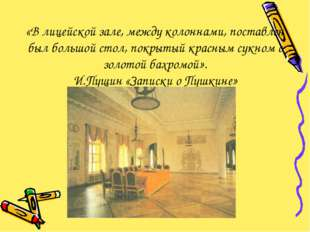 «В лицейской зале, между колоннами, поставлен был большой стол, покрытый крас