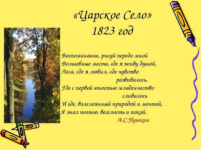 «Царское Село» 1823 год Воспоминание, рисуй передо мной Волшебные места, где...