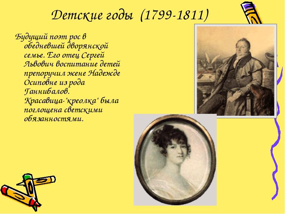 Детские годы (1799-1811) Будущий поэт рос в обедневшей дворянской семье. Его...
