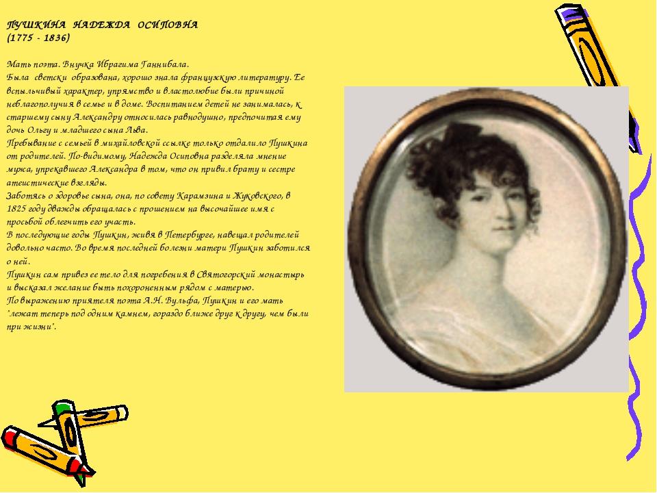ПУШКИНА НАДЕЖДА ОСИПОВНА (1775 - 1836) Мать поэта. Внучка Ибрагима Ганнибала....