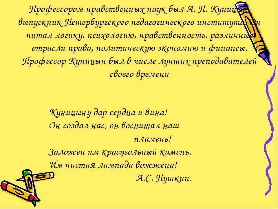 Профессором нравственных наук был А. П. Куницын, выпускник Петербургского пед...