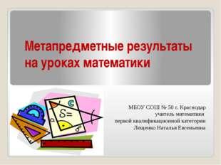 Метапредметные результаты на уроках математики МБОУ СОШ № 50 г. Краснодар учи
