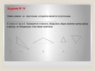Задание № 14 Отметь знаком «+» треугольник, который не является тупоугольн