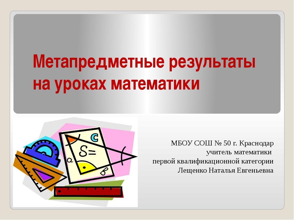 Метапредметные результаты на уроках математики МБОУ СОШ № 50 г. Краснодар учи...