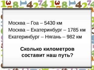 Сколько километров составит наш путь? Москва – Гоа – 5430 км Москва – Екатери