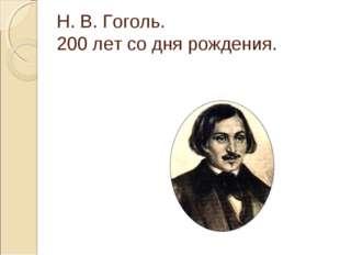 Н. В. Гоголь. 200 лет со дня рождения.