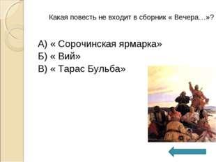А) « Сорочинская ярмарка» Б) « Вий» В) « Тарас Бульба» Какая повесть не входи