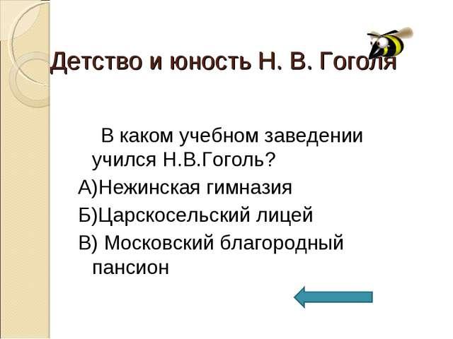 Детство и юность Н. В. Гоголя В каком учебном заведении учился Н.В.Гоголь? А)...